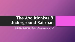 The Abolitionists Underground Railroad ESSENTIAL QUESTION What motivates
