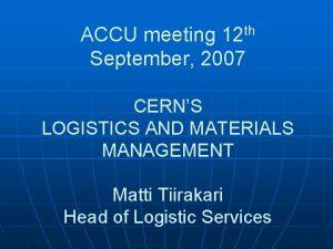 ACCU meeting 12 th September 2007 CERNS LOGISTICS
