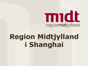 Region Midtjylland i Shanghai Region Midtjylland Baggrund I