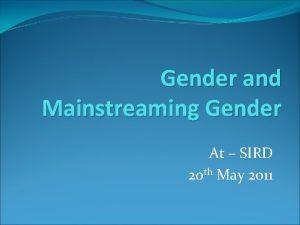 Gender and Mainstreaming Gender At SIRD 20 th