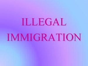 ILLEGAL IMMIGRATION Illegal immigration is the entrance of