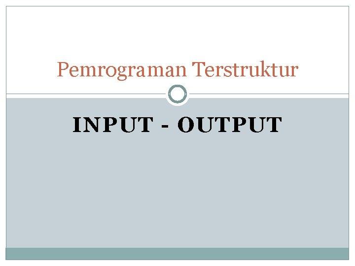 Pemrograman Terstruktur INPUT OUTPUT Input Output OUTPUT Fungsi