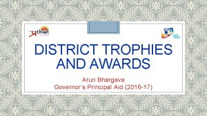 DISTRICT TROPHIES AND AWARDS Arun Bhargava Governors Principal