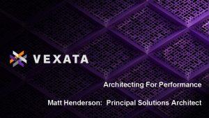 Architecting For Performance Matt Henderson Principal Solutions Architect