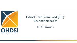 ExtractTransformLoad ETL Beyond the basics Martijn Schuemie Standardized