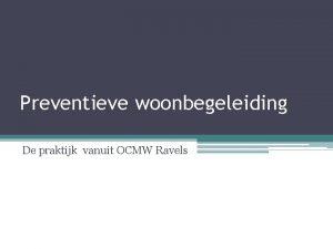 Preventieve woonbegeleiding De praktijk vanuit OCMW Ravels 1