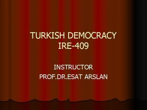 TURKISH DEMOCRACY IRE409 INSTRUCTOR PROF DR ESAT ARSLAN