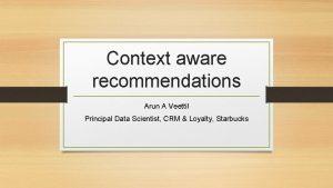 Context aware recommendations Arun A Veettil Principal Data