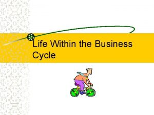 Life Within the Business Cycle Business Cycle The