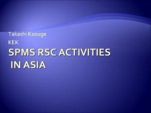 Takashi Kosuge KEK SPMS RSC ACTIVITIES IN ASIA