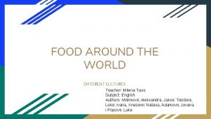 FOOD AROUND THE WORLD DIFFERENT CULTURES Teacher Milena