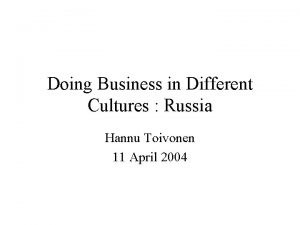 Doing Business in Different Cultures Russia Hannu Toivonen