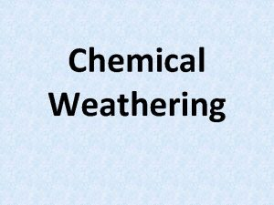 Chemical Weathering CHEMICAL WEATHERING Process by which rocks