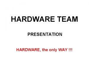 HARDWARE TEAM PRESENTATION HARDWARE the only WAY HARDWARE