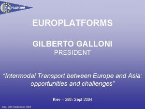 EUROPLATFORMS GILBERTO GALLONI PRESIDENT Intermodal Transport between Europe