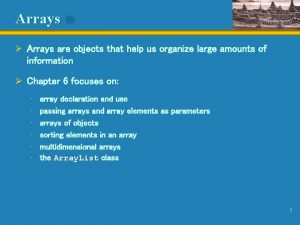Arrays Arrays are objects that help us organize