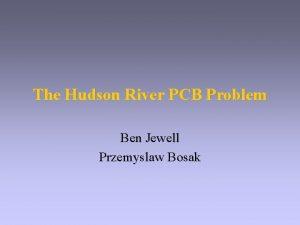The Hudson River PCB Problem Ben Jewell Przemyslaw