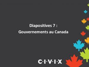 Diapositives 7 Gouvernements au Canada Pourquoi devraisje savoir