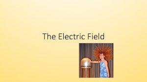 The Electric Field The Electric Field Electric Fields