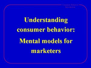 Consumer Behavior Introduction Understanding consumer behavior Mental models