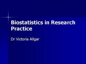 Biostatistics in Research Practice Dr Victoria Allgar Course