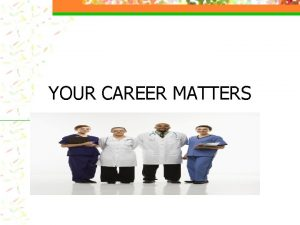 YOUR CAREER MATTERS Workshop Overview Choosing a career