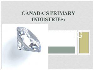 CANADAS PRIMARY INDUSTRIES MINING MINERALS Minerals are natural