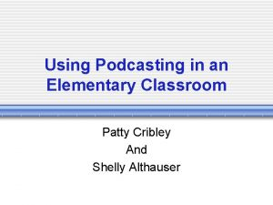 Using Podcasting in an Elementary Classroom Patty Cribley