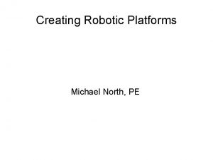 Creating Robotic Platforms Michael North PE Creating Robotic