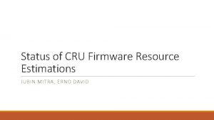 Status of CRU Firmware Resource Estimations JUBIN MITRA