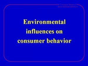Consumer Behavior Environmental influences on consumer behavior Consumer