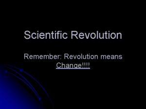 Scientific Revolution Remember Revolution means Change Main Idea