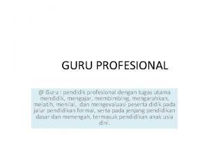GURU PROFESIONAL Guru pendidik profesional dengan tugas utama
