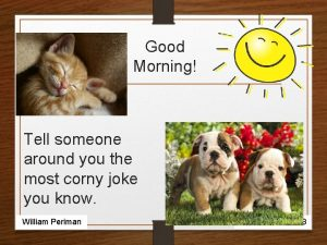 Good Morning Tell someone around you the most