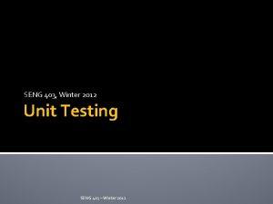 SENG 403 Winter 2012 Unit Testing SENG 403