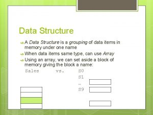 Data Structure A Data Structure is a grouping