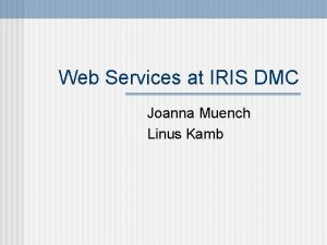 Web Services at IRIS DMC Joanna Muench Linus