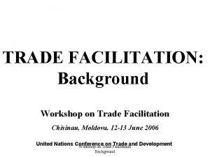 TRADE FACILITATION Background Workshop on Trade Facilitation Chisinau