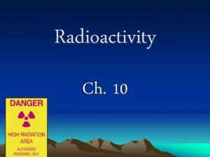 Radioactivity Ch 10 I Radioactivity A is the