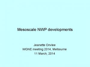 Mesoscale NWP developments Jeanette Onvlee WGNE meeting 2014