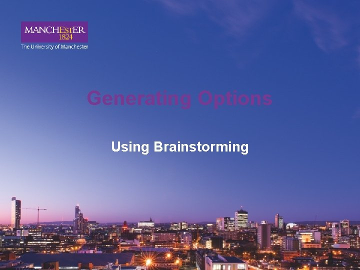 Generating Options Using Brainstorming Why use Brainstorming Brainstorming