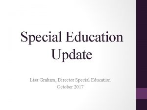 Special Education Update Lisa Graham Director Special Education