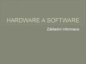 HARDWARE A SOFTWARE Zkladn informace HARDWARE Hardware jsou