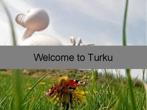 Welcome to Turku Turku since 1229 Turku is