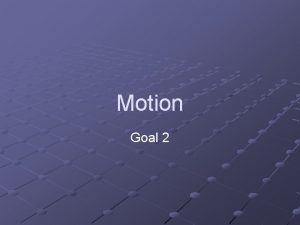 Motion Goal 2 Motion The change in position