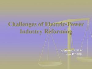Challenges of ElectricPower Industry Reforming Kyrgyzstan Bishkek June