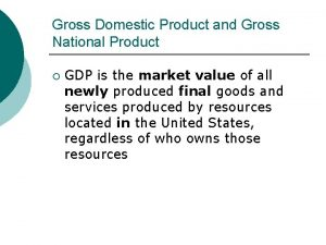 Gross Domestic Product and Gross National Product GDP