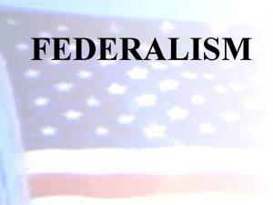 FEDERALISM Federalism Defined Federalism is a political system