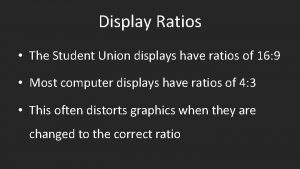 Display Ratios The Student Union displays have ratios