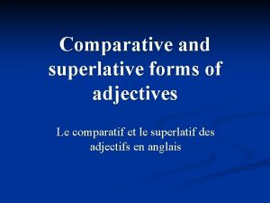 Comparative and superlative forms of adjectives Le comparatif